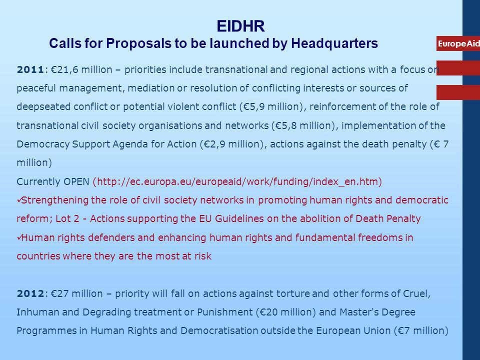 EuropeAid EIDHR Calls for Proposals to be launched by Headquarters 2011: 21,6 million – priorities include transnational and regional actions with a focus on peaceful management, mediation or resolution of conflicting interests or sources of deepseated conflict or potential violent conflict (5,9 million), reinforcement of the role of transnational civil society organisations and networks (5,8 million), implementation of the Democracy Support Agenda for Action (2,9 million), actions against the death penalty ( 7 million) Currently OPEN (http://ec.europa.eu/europeaid/work/funding/index_en.htm) Strengthening the role of civil society networks in promoting human rights and democratic reform; Lot 2 - Actions supporting the EU Guidelines on the abolition of Death Penalty Human rights defenders and enhancing human rights and fundamental freedoms in countries where they are the most at risk 2012: 27 million – priority will fall on actions against torture and other forms of Cruel, Inhuman and Degrading treatment or Punishment (20 million) and Master s Degree Programmes in Human Rights and Democratisation outside the European Union (7 million)