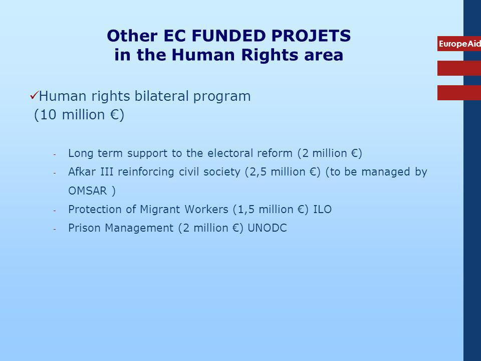 EuropeAid Other EC FUNDED PROJETS in the Human Rights area Human rights bilateral program (10 million ) ­ Long term support to the electoral reform (2 million ) ­ Afkar III reinforcing civil society (2,5 million ) (to be managed by OMSAR ) ­ Protection of Migrant Workers (1,5 million ) ILO ­ Prison Management (2 million ) UNODC