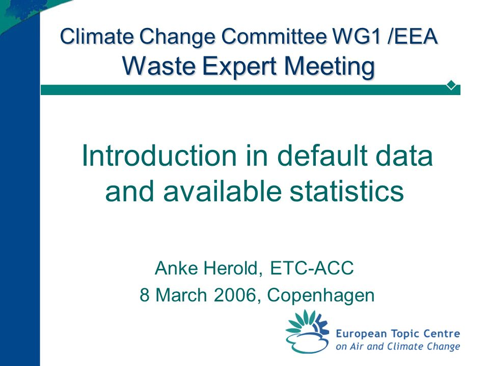 Climate Change Committee WG1 /EEA Waste Expert Meeting Introduction in default data and available statistics Anke Herold, ETC-ACC 8 March 2006, Copenhagen