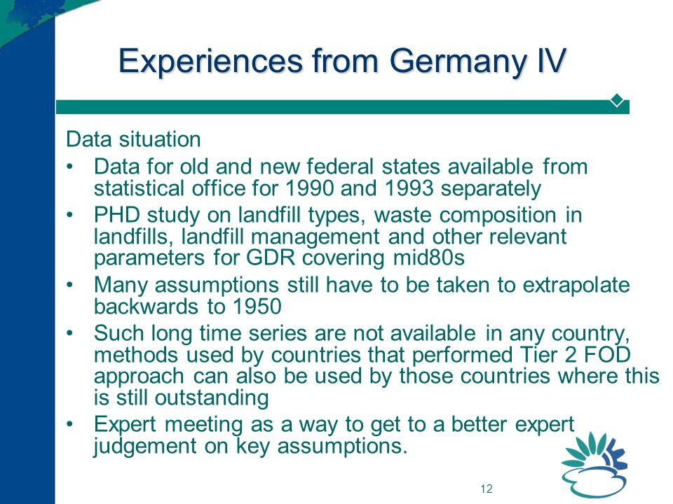 12 Experiences from Germany IV Data situation Data for old and new federal states available from statistical office for 1990 and 1993 separately PHD study on landfill types, waste composition in landfills, landfill management and other relevant parameters for GDR covering mid80s Many assumptions still have to be taken to extrapolate backwards to 1950 Such long time series are not available in any country, methods used by countries that performed Tier 2 FOD approach can also be used by those countries where this is still outstanding Expert meeting as a way to get to a better expert judgement on key assumptions.