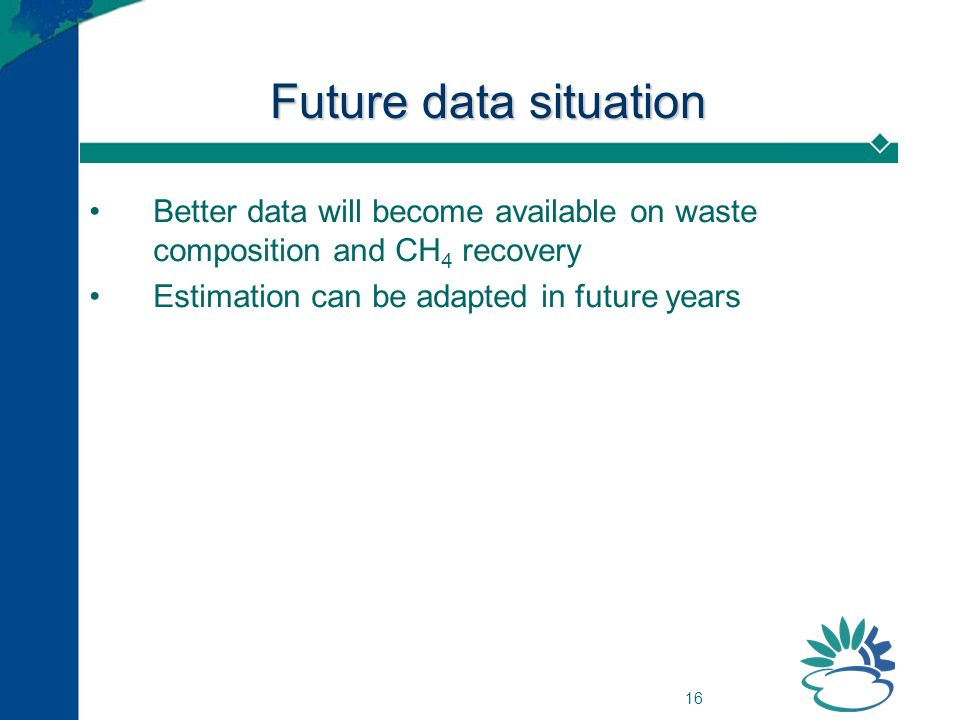 16 Future data situation Better data will become available on waste composition and CH 4 recovery Estimation can be adapted in future years