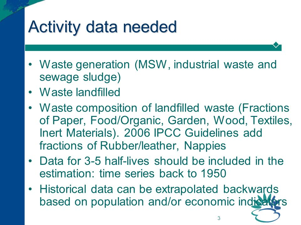 3 Activity data needed Waste generation (MSW, industrial waste and sewage sludge) Waste landfilled Waste composition of landfilled waste (Fractions of Paper, Food/Organic, Garden, Wood, Textiles, Inert Materials).