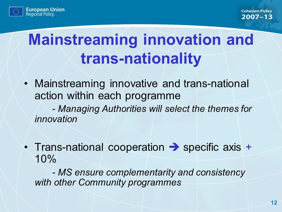 12 Mainstreaming innovation and trans-nationality Mainstreaming innovative and trans-national action within each programme - Managing Authorities will select the themes for innovation Trans-national cooperation specific axis + 10% - MS ensure complementarity and consistency with other Community programmes