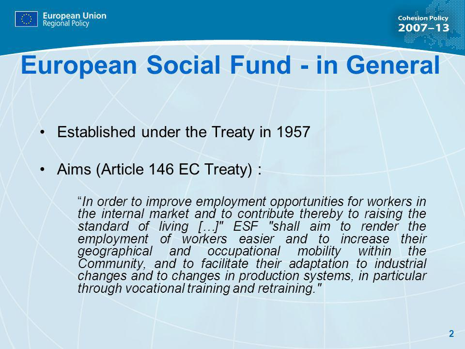 2 European Social Fund - in General Established under the Treaty in 1957 Aims (Article 146 EC Treaty) : In order to improve employment opportunities for workers in the internal market and to contribute thereby to raising the standard of living […] ESF shall aim to render the employment of workers easier and to increase their geographical and occupational mobility within the Community, and to facilitate their adaptation to industrial changes and to changes in production systems, in particular through vocational training and retraining.