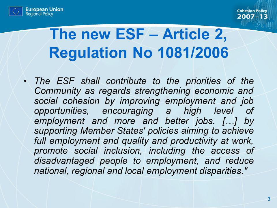 3 The new ESF – Article 2, Regulation No 1081/2006 The ESF shall contribute to the priorities of the Community as regards strengthening economic and social cohesion by improving employment and job opportunities, encouraging a high level of employment and more and better jobs.