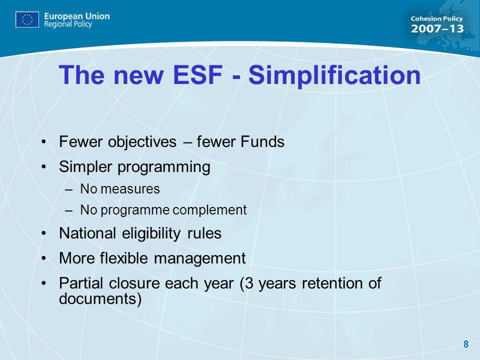 8 The new ESF - Simplification Fewer objectives – fewer Funds Simpler programming –No measures –No programme complement National eligibility rules More flexible management Partial closure each year (3 years retention of documents)