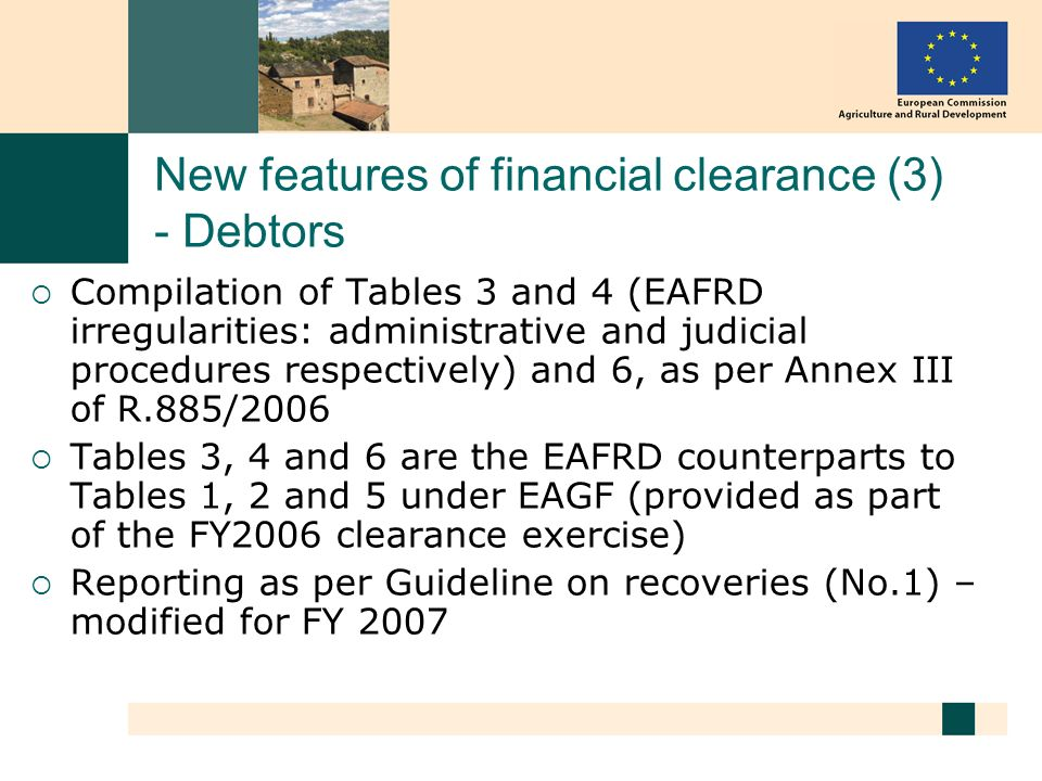 New features of financial clearance (3) - Debtors Compilation of Tables 3 and 4 (EAFRD irregularities: administrative and judicial procedures respectively) and 6, as per Annex III of R.885/2006 Tables 3, 4 and 6 are the EAFRD counterparts to Tables 1, 2 and 5 under EAGF (provided as part of the FY2006 clearance exercise) Reporting as per Guideline on recoveries (No.1) – modified for FY 2007