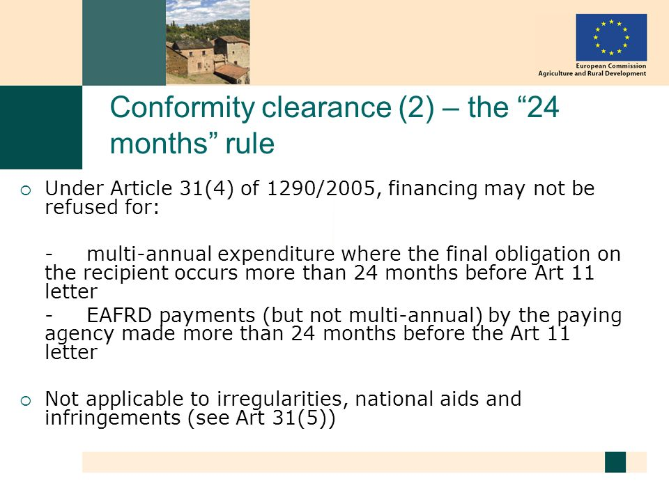 Conformity clearance (2) – the 24 months rule Under Article 31(4) of 1290/2005, financing may not be refused for: - multi-annual expenditure where the final obligation on the recipient occurs more than 24 months before Art 11 letter - EAFRD payments (but not multi-annual) by the paying agency made more than 24 months before the Art 11 letter Not applicable to irregularities, national aids and infringements (see Art 31(5))
