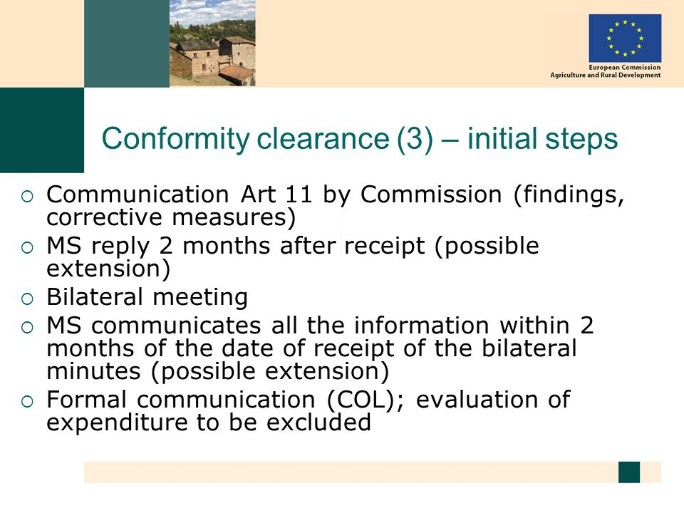 Conformity clearance (3) – initial steps Communication Art 11 by Commission (findings, corrective measures) MS reply 2 months after receipt (possible extension) Bilateral meeting MS communicates all the information within 2 months of the date of receipt of the bilateral minutes (possible extension) Formal communication (COL); evaluation of expenditure to be excluded