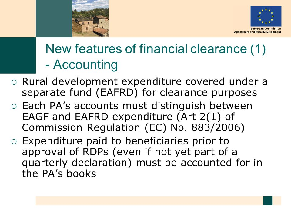 New features of financial clearance (1) - Accounting Rural development expenditure covered under a separate fund (EAFRD) for clearance purposes Each PAs accounts must distinguish between EAGF and EAFRD expenditure (Art 2(1) of Commission Regulation (EC) No.