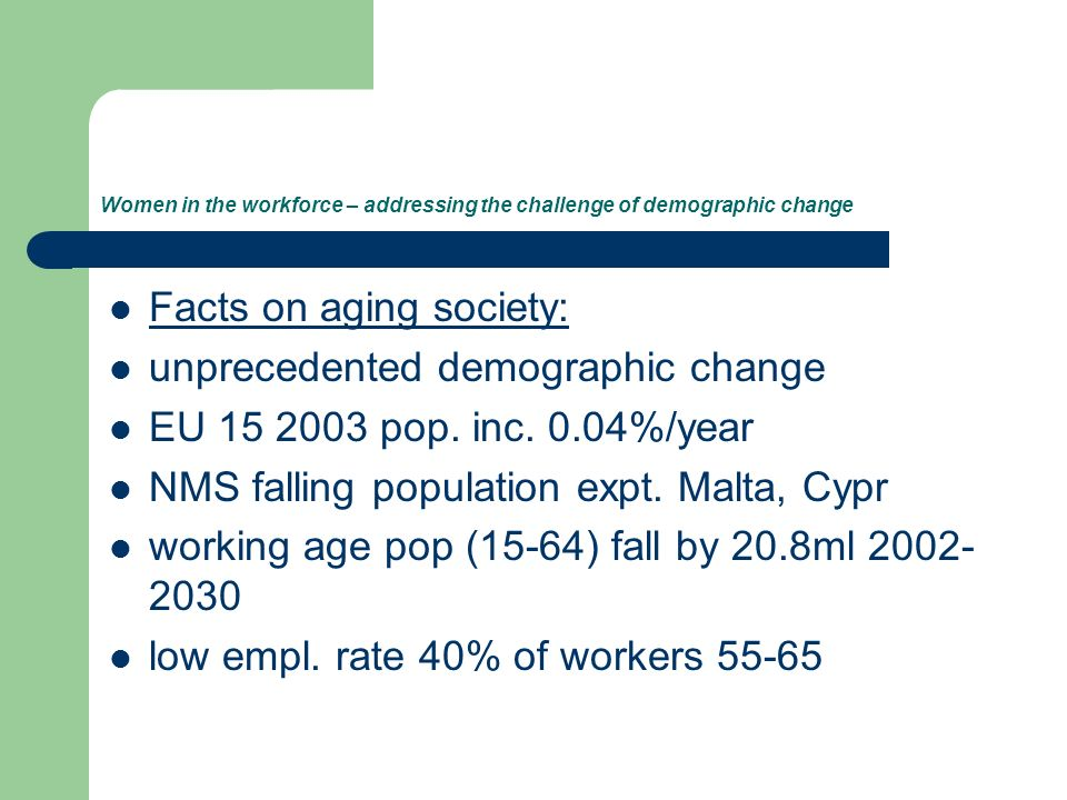 Women in the workforce – addressing the challenge of demographic change Facts on aging society: unprecedented demographic change EU 15 2003 pop.