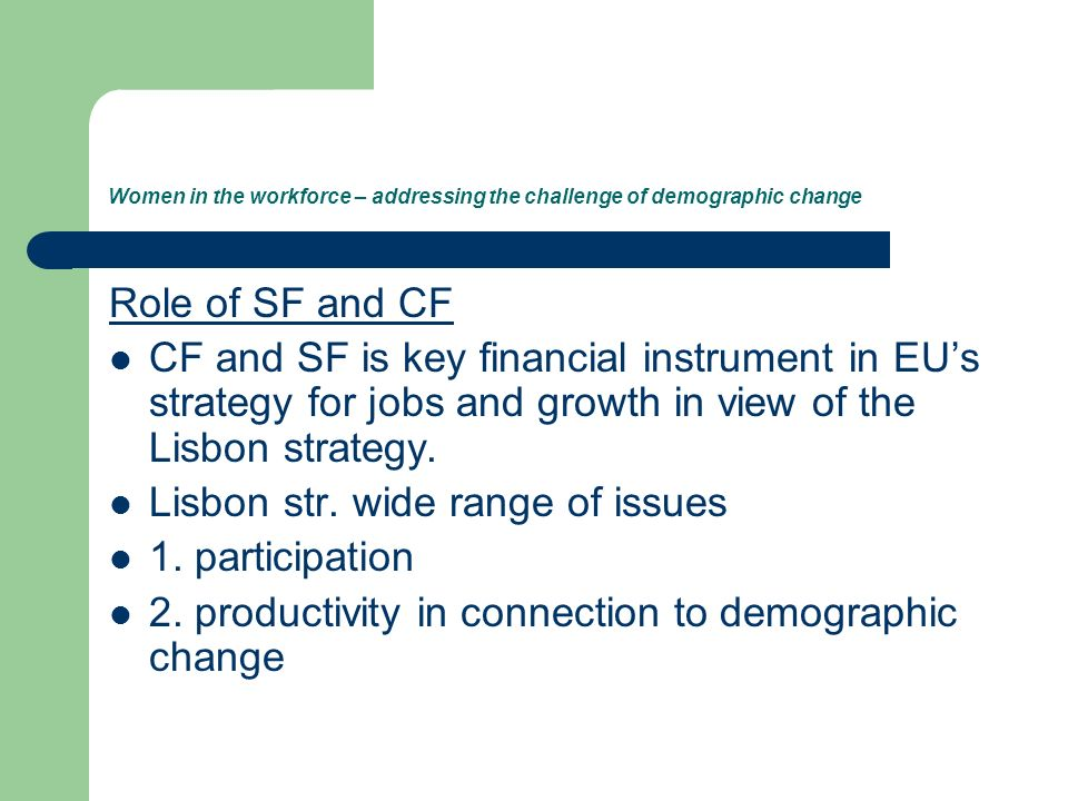 Women in the workforce – addressing the challenge of demographic change Role of SF and CF CF and SF is key financial instrument in EUs strategy for jobs and growth in view of the Lisbon strategy.