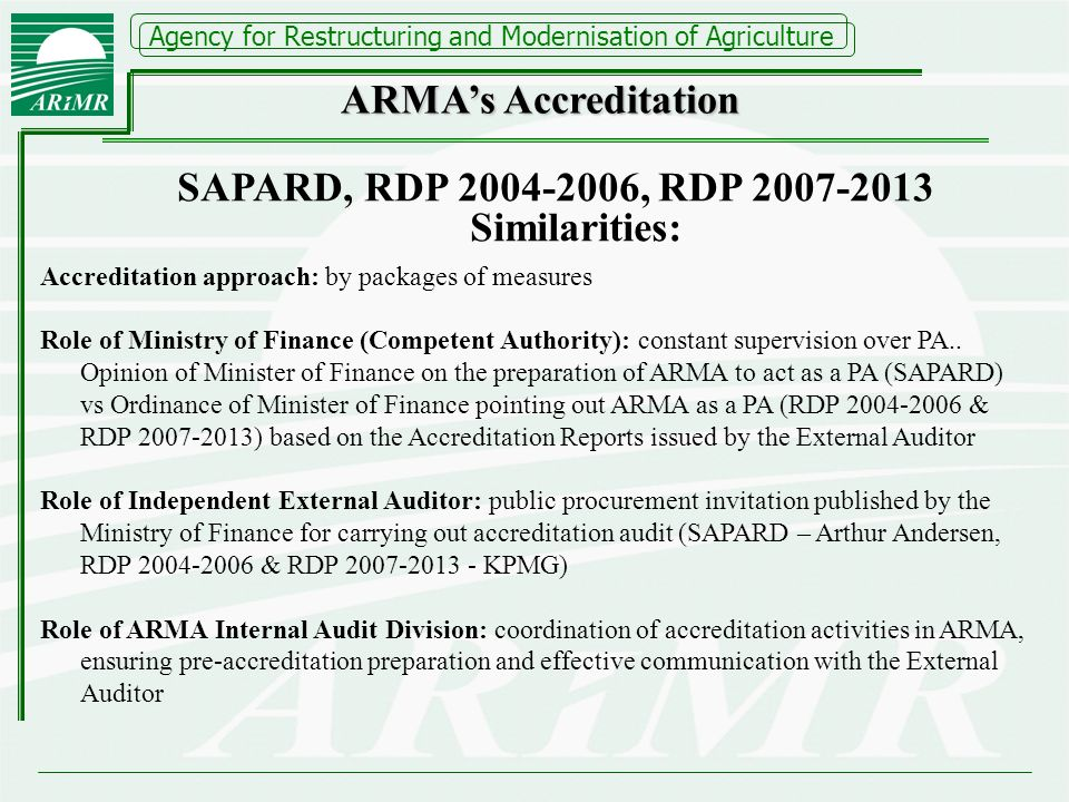 Agency for Restructuring and Modernisation of Agriculture SAPARD, RDP 2004-2006, RDP 2007-2013 Similarities: Accreditation approach: by packages of measures Role of Ministry of Finance (Competent Authority): constant supervision over PA..
