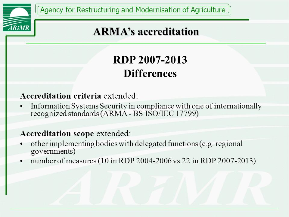 Agency for Restructuring and Modernisation of Agriculture RDP 2007-2013 Differences Accreditation criteria extended: Information Systems Security in compliance with one of internationally recognized standards (ARMA - BS ISO/IEC 17799) Accreditation scope extended: other implementing bodies with delegated functions (e.g.