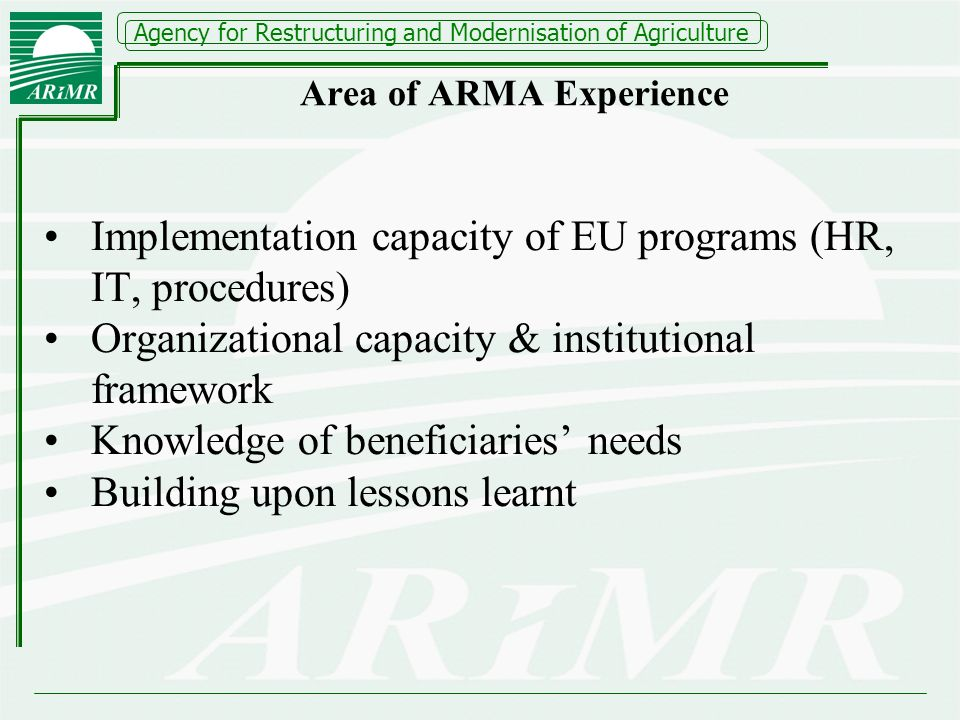 Agency for Restructuring and Modernisation of Agriculture Area of ARMA Experience Implementation capacity of EU programs (HR, IT, procedures) Organizational capacity & institutional framework Knowledge of beneficiaries needs Building upon lessons learnt