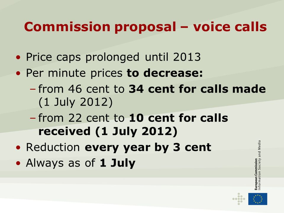 Commission proposal – voice calls Price caps prolonged until 2013 Per minute prices to decrease: –from 46 cent to 34 cent for calls made (1 July 2012) –from 22 cent to 10 cent for calls received (1 July 2012) Reduction every year by 3 cent Always as of 1 July