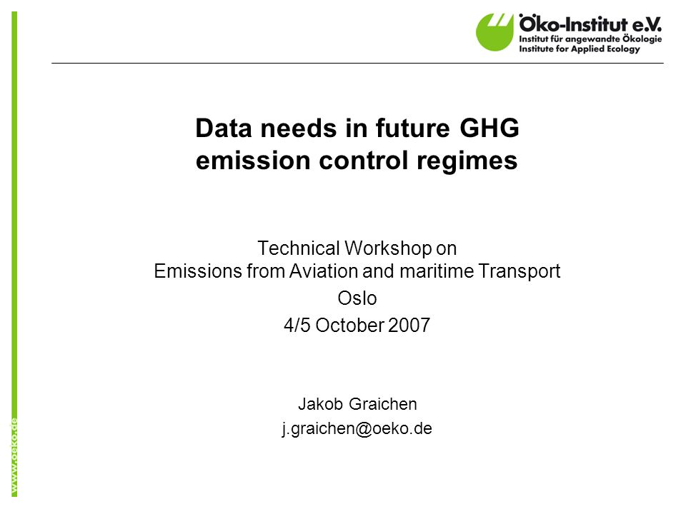 Data needs in future GHG emission control regimes Technical Workshop on Emissions from Aviation and maritime Transport Oslo 4/5 October 2007 Jakob Graichen