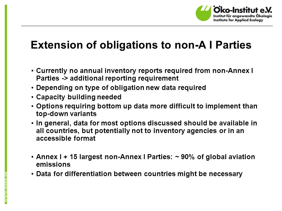 Extension of obligations to non-A I Parties Currently no annual inventory reports required from non-Annex I Parties -> additional reporting requirement Depending on type of obligation new data required Capacity building needed Options requiring bottom up data more difficult to implement than top-down variants In general, data for most options discussed should be available in all countries, but potentially not to inventory agencies or in an accessible format Annex I + 15 largest non-Annex I Parties: ~ 90% of global aviation emissions Data for differentiation between countries might be necessary