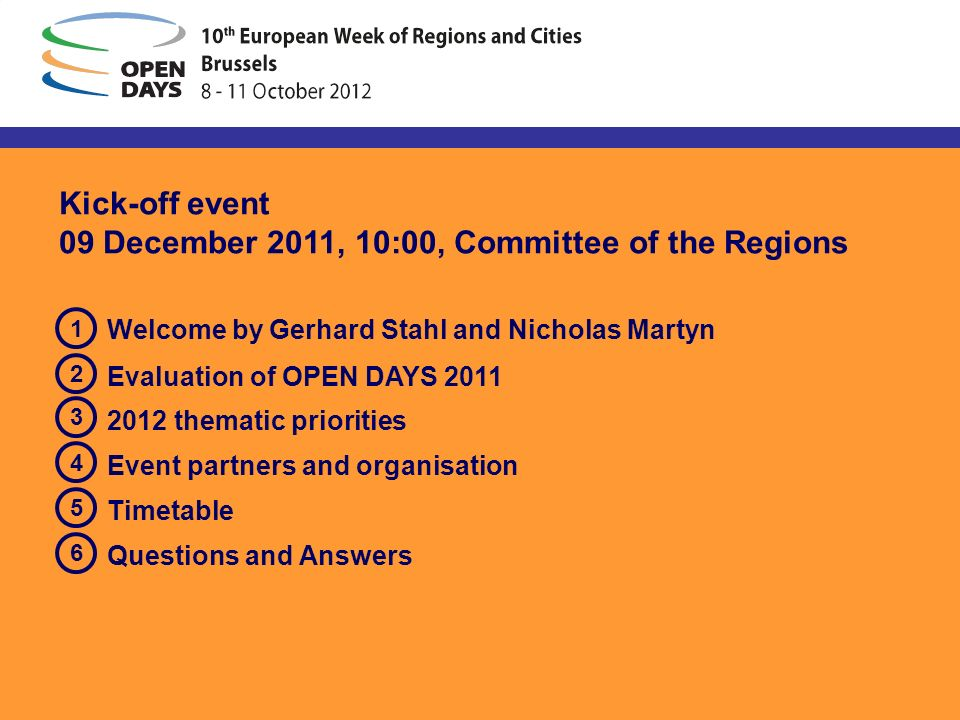 Kick-off event 09 December 2011, 10:00, Committee of the Regions Welcome by Gerhard Stahl and Nicholas Martyn Evaluation of OPEN DAYS 2011 2012 thematic priorities Event partners and organisation Timetable Questions and Answers 1 4 2 3 5 6
