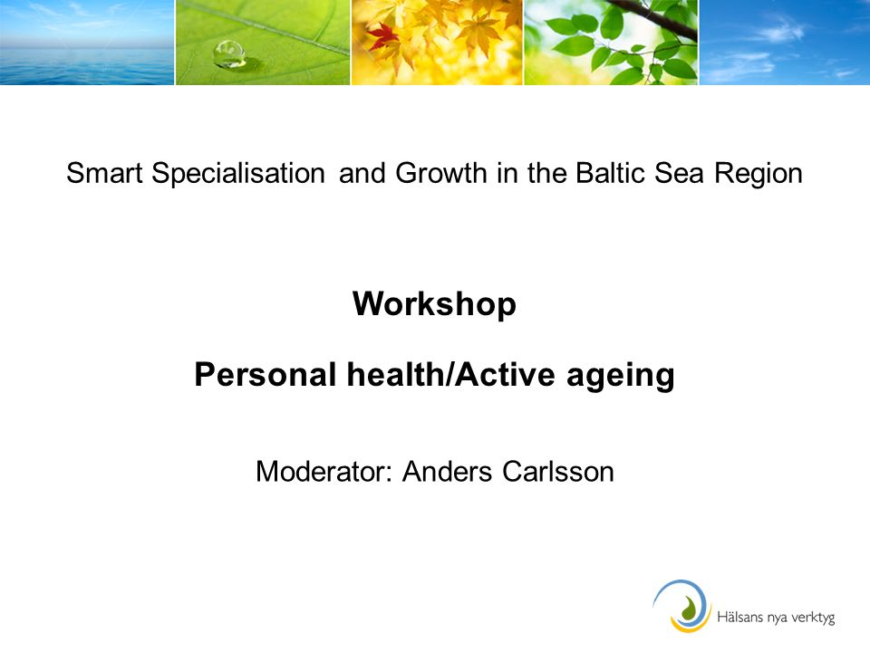 Smart Specialisation and Growth in the Baltic Sea Region Workshop Personal health/Active ageing Moderator: Anders Carlsson
