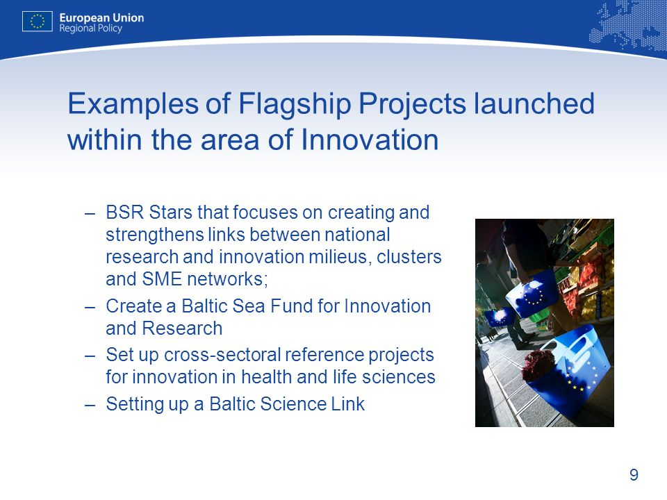 9 Examples of Flagship Projects launched within the area of Innovation –BSR Stars that focuses on creating and strengthens links between national research and innovation milieus, clusters and SME networks; –Create a Baltic Sea Fund for Innovation and Research –Set up cross-sectoral reference projects for innovation in health and life sciences –Setting up a Baltic Science Link