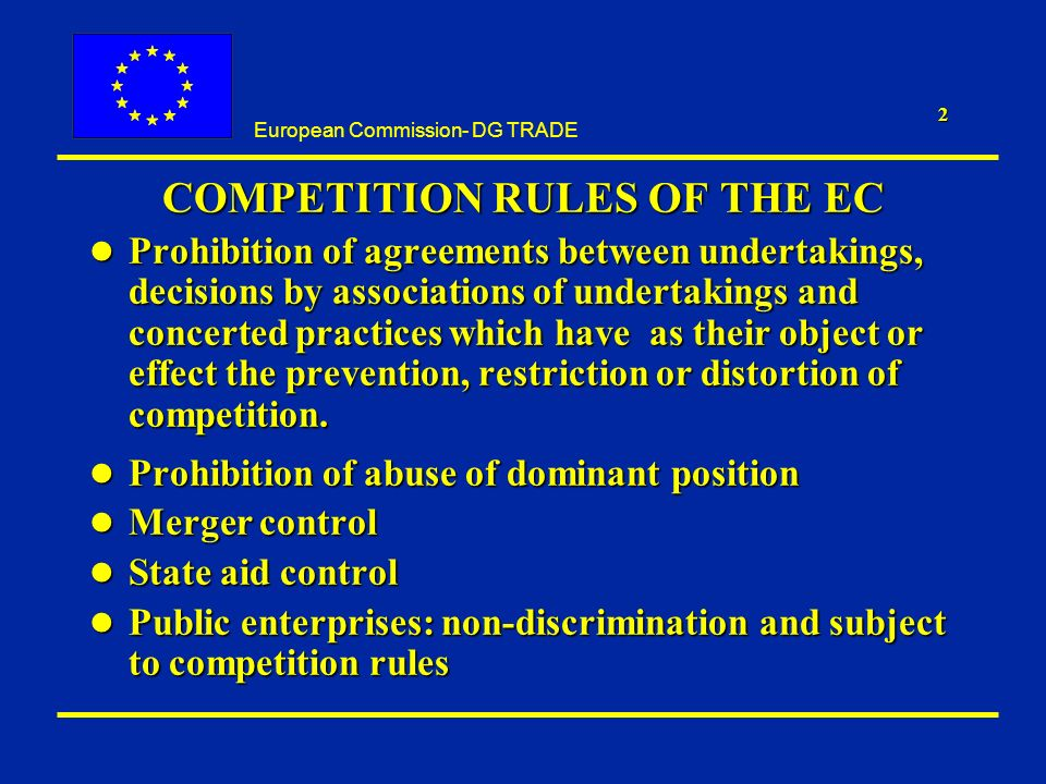 European Commission- DG TRADE 2 COMPETITION RULES OF THE EC l Prohibition of agreements between undertakings, decisions by associations of undertakings and concerted practices which have as their object or effect the prevention, restriction or distortion of competition.