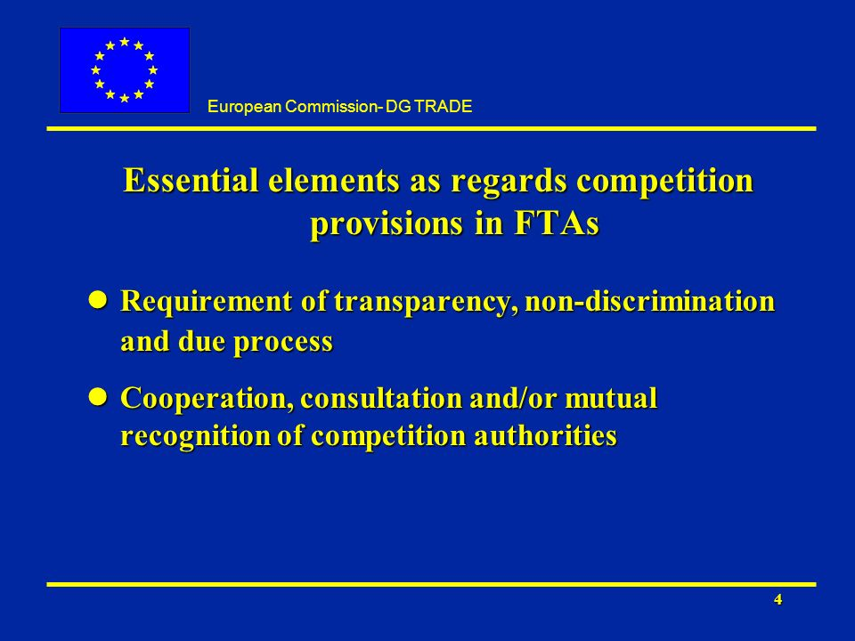 European Commission- DG TRADE 4 Essential elements as regards competition provisions in FTAs lRequirement of transparency, non-discrimination and due process lCooperation, consultation and/or mutual recognition of competition authorities
