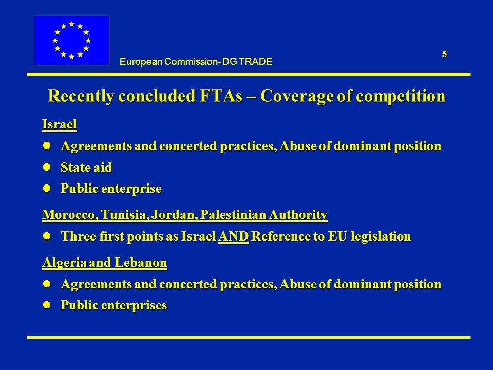 European Commission- DG TRADE 5 Recently concluded FTAs – Coverage of competition Israel l Agreements and concerted practices, Abuse of dominant position l State aid l Public enterprise Morocco, Tunisia, Jordan, Palestinian Authority l Three first points as Israel AND Reference to EU legislation Algeria and Lebanon l Agreements and concerted practices, Abuse of dominant position l Public enterprises