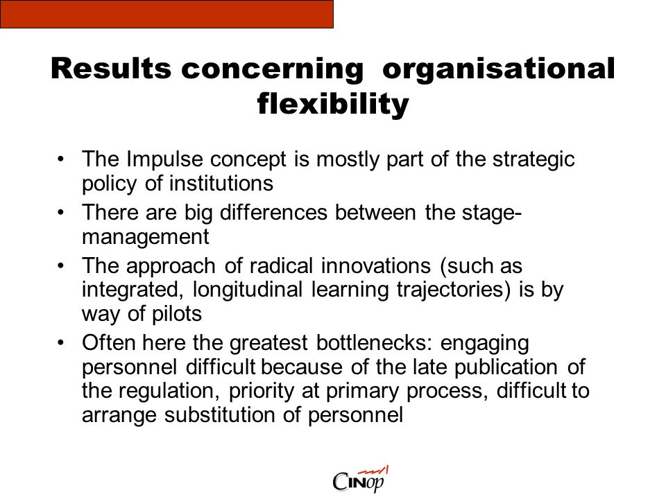 Results concerning organisational flexibility The Impulse concept is mostly part of the strategic policy of institutions There are big differences between the stage- management The approach of radical innovations (such as integrated, longitudinal learning trajectories) is by way of pilots Often here the greatest bottlenecks: engaging personnel difficult because of the late publication of the regulation, priority at primary process, difficult to arrange substitution of personnel