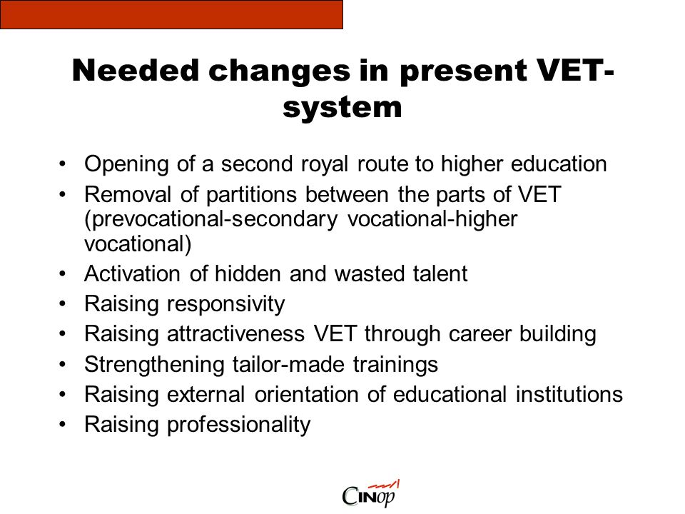 Needed changes in present VET- system Opening of a second royal route to higher education Removal of partitions between the parts of VET (prevocational-secondary vocational-higher vocational) Activation of hidden and wasted talent Raising responsivity Raising attractiveness VET through career building Strengthening tailor-made trainings Raising external orientation of educational institutions Raising professionality
