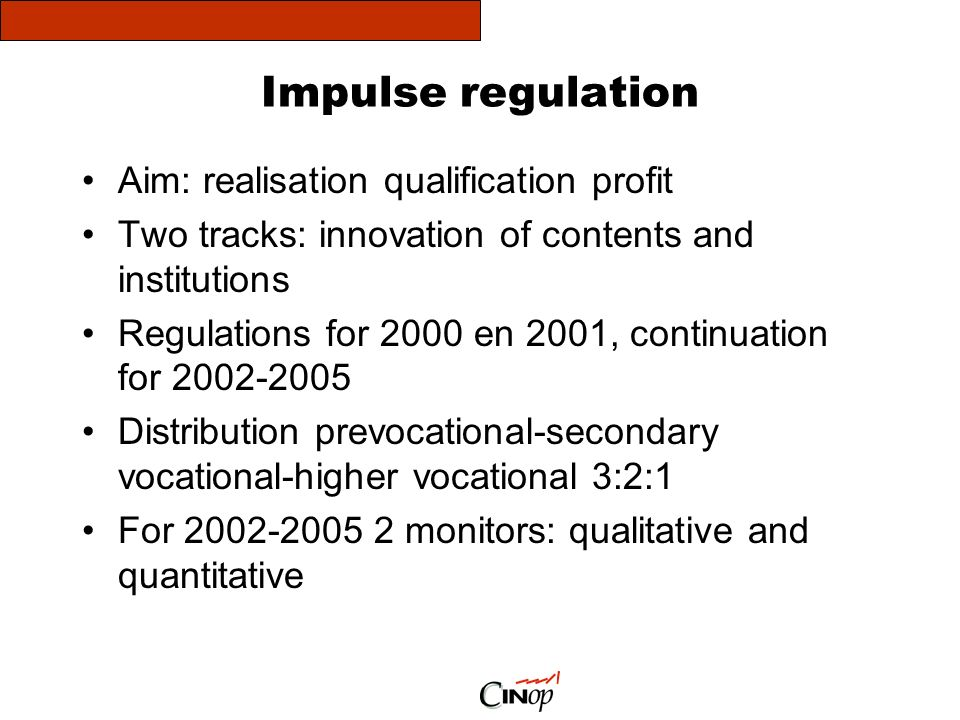 Impulse regulation Aim: realisation qualification profit Two tracks: innovation of contents and institutions Regulations for 2000 en 2001, continuation for 2002-2005 Distribution prevocational-secondary vocational-higher vocational 3:2:1 For 2002-2005 2 monitors: qualitative and quantitative