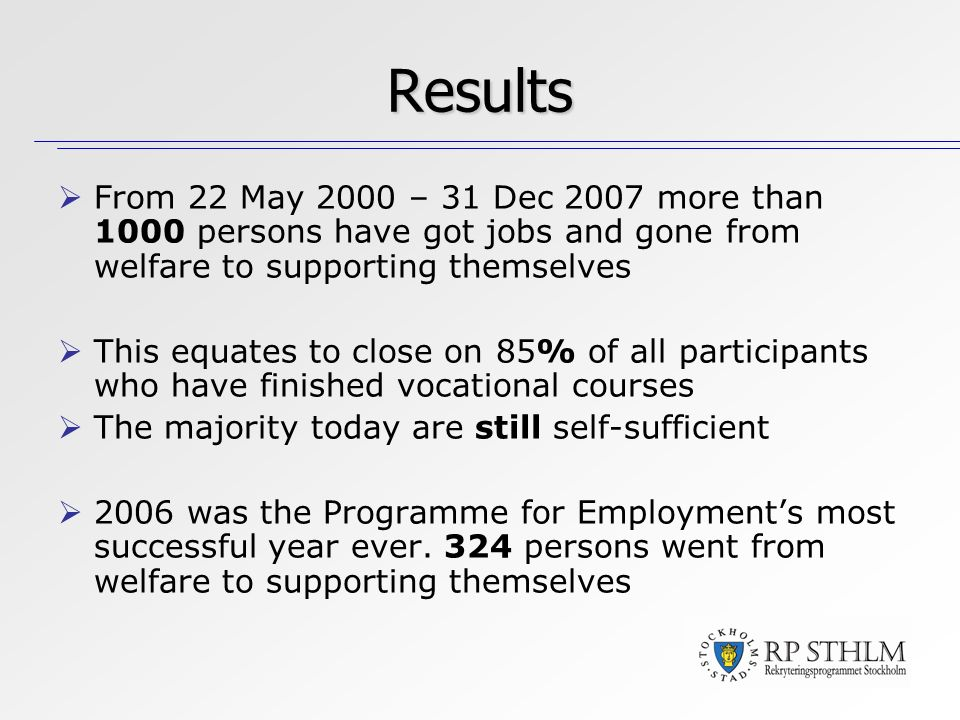 From 22 May 2000 – 31 Dec 2007 more than 1000 persons have got jobs and gone from welfare to supporting themselves This equates to close on 85% of all participants who have finished vocational courses The majority today are still self-sufficient 2006 was the Programme for Employments most successful year ever.