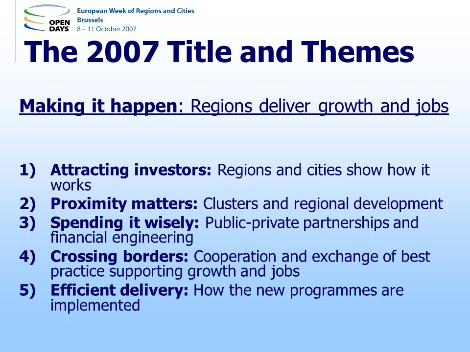 The 2007 Title and Themes Making it happen: Regions deliver growth and jobs 1)Attracting investors: Regions and cities show how it works 2)Proximity matters: Clusters and regional development 3)Spending it wisely: Public-private partnerships and financial engineering 4)Crossing borders: Cooperation and exchange of best practice supporting growth and jobs 5)Efficient delivery: How the new programmes are implemented