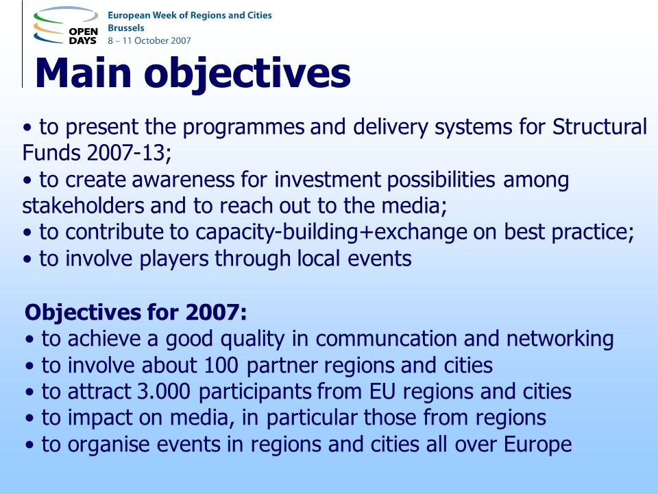 Main objectives to present the programmes and delivery systems for Structural Funds ; to create awareness for investment possibilities among stakeholders and to reach out to the media; to contribute to capacity-building+exchange on best practice; to involve players through local events Objectives for 2007: to achieve a good quality in communcation and networking to involve about 100 partner regions and cities to attract participants from EU regions and cities to impact on media, in particular those from regions to organise events in regions and cities all over Europe