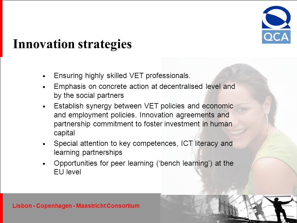 Lisbon - Copenhagen - Maastricht Consortium December 2004 Lisbon - Copenhagen - Maastricht Consortium Innovation strategies Ensuring highly skilled VET professionals.