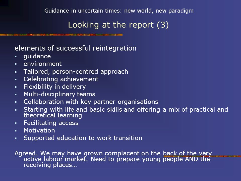 Guidance in uncertain times: new world, new paradigm Looking at the report (3) elements of successful reintegration guidance environment Tailored, person-centred approach Celebrating achievement Flexibility in delivery Multi-disciplinary teams Collaboration with key partner organisations Starting with life and basic skills and offering a mix of practical and theoretical learning Facilitating access Motivation Supported education to work transition Agreed.