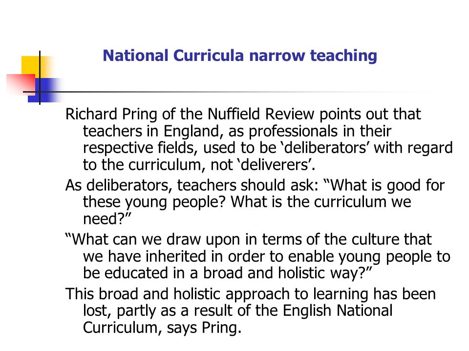 National Curricula narrow teaching Richard Pring of the Nuffield Review points out that teachers in England, as professionals in their respective fields, used to be deliberators with regard to the curriculum, not deliverers.