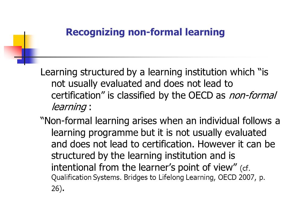 Recognizing non-formal learning Learning structured by a learning institution which is not usually evaluated and does not lead to certification is classified by the OECD as non-formal learning : Non-formal learning arises when an individual follows a learning programme but it is not usually evaluated and does not lead to certification.