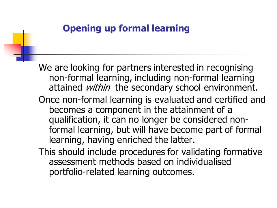 Opening up formal learning We are looking for partners interested in recognising non-formal learning, including non-formal learning attained within the secondary school environment.