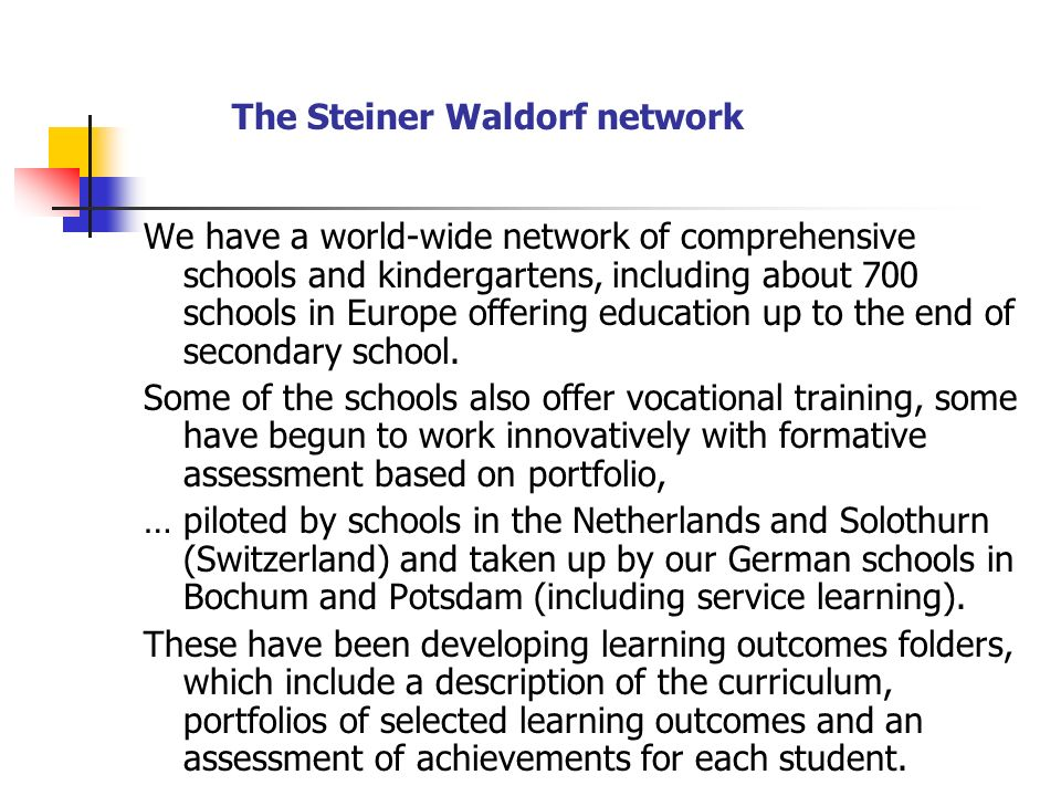 The Steiner Waldorf network We have a world-wide network of comprehensive schools and kindergartens, including about 700 schools in Europe offering education up to the end of secondary school.