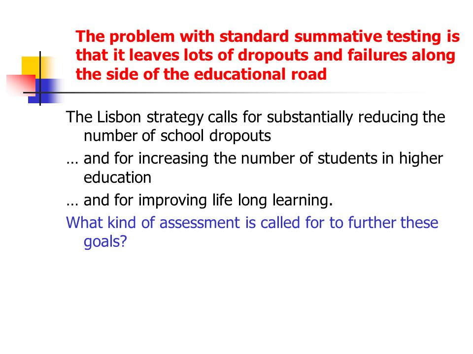 The problem with standard summative testing is that it leaves lots of dropouts and failures along the side of the educational road The Lisbon strategy calls for substantially reducing the number of school dropouts … and for increasing the number of students in higher education … and for improving life long learning.