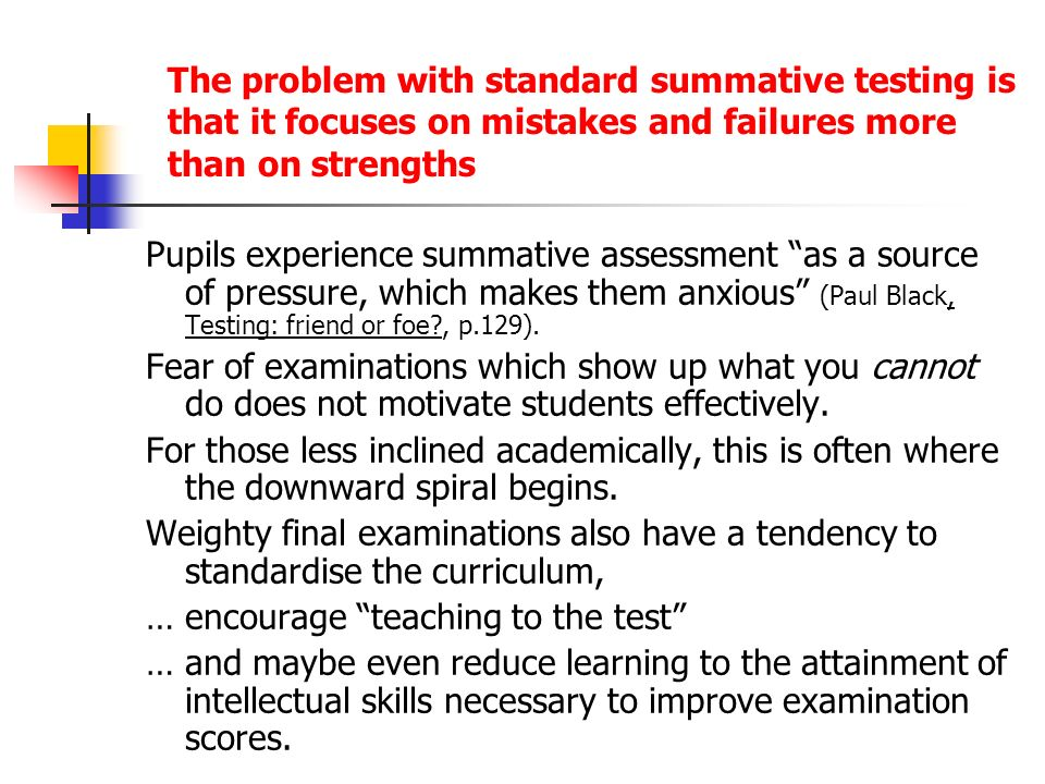 The problem with standard summative testing is that it focuses on mistakes and failures more than on strengths Pupils experience summative assessment as a source of pressure, which makes them anxious (Paul Black, Testing: friend or foe , p.129).