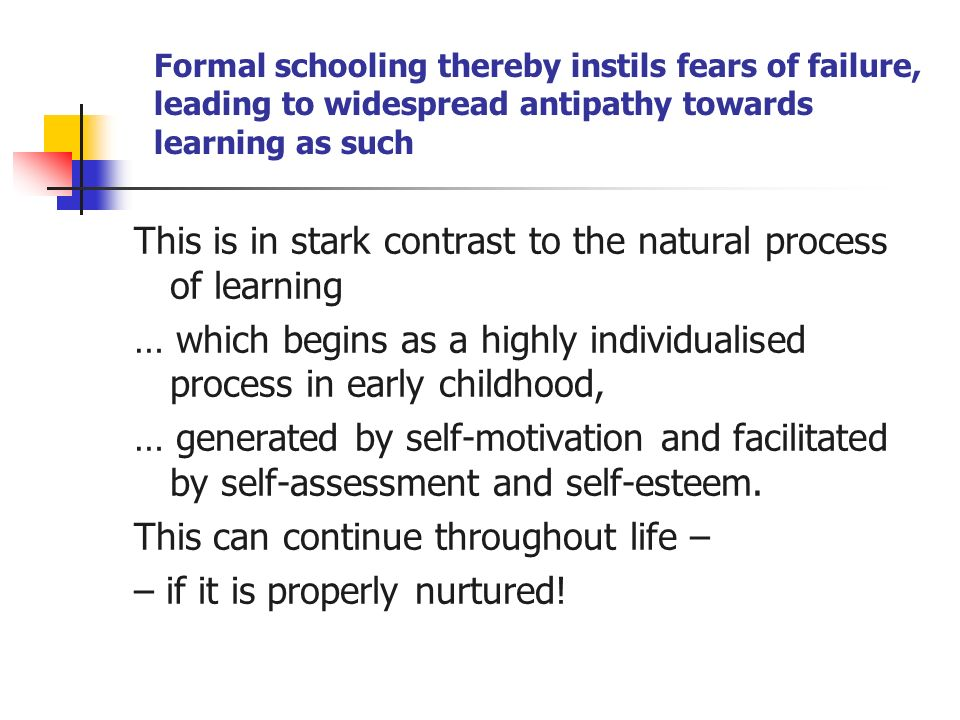 Formal schooling thereby instils fears of failure, leading to widespread antipathy towards learning as such This is in stark contrast to the natural process of learning … which begins as a highly individualised process in early childhood, … generated by self-motivation and facilitated by self-assessment and self-esteem.