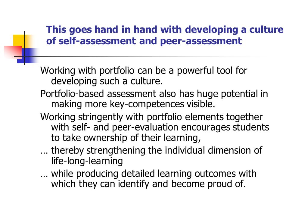 This goes hand in hand with developing a culture of self-assessment and peer-assessment Working with portfolio can be a powerful tool for developing such a culture.