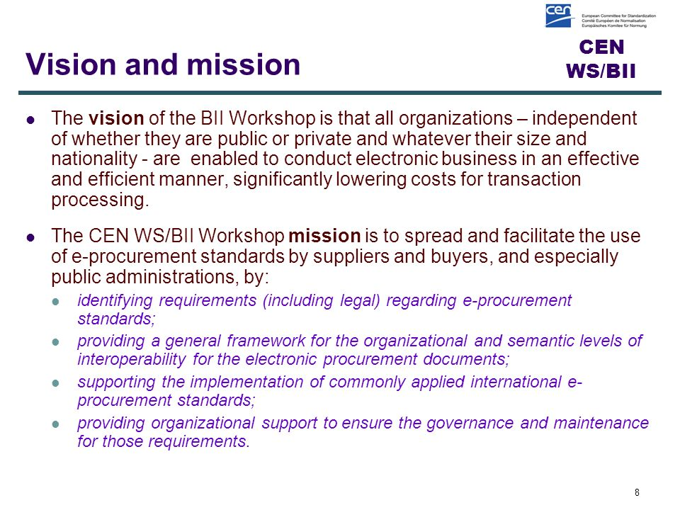 CEN WS/BII Vision and mission The vision of the BII Workshop is that all organizations – independent of whether they are public or private and whatever their size and nationality - are enabled to conduct electronic business in an effective and efficient manner, significantly lowering costs for transaction processing.