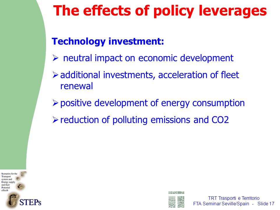 TRT Trasporti e Territorio FTA Seminar Seville/Spain - Slide 17 Technology investment: neutral impact on economic development additional investments, acceleration of fleet renewal positive development of energy consumption reduction of polluting emissions and CO2 The effects of policy leverages