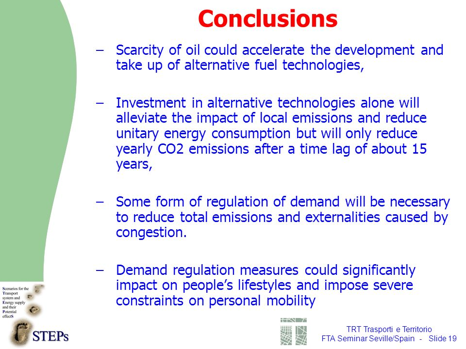 TRT Trasporti e Territorio FTA Seminar Seville/Spain - Slide 19 Conclusions –Scarcity of oil could accelerate the development and take up of alternative fuel technologies, –Investment in alternative technologies alone will alleviate the impact of local emissions and reduce unitary energy consumption but will only reduce yearly CO2 emissions after a time lag of about 15 years, –Some form of regulation of demand will be necessary to reduce total emissions and externalities caused by congestion.