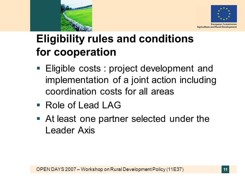 OPEN DAYS 2007 – Workshop on Rural Development Policy (11E37) 11 Eligibility rules and conditions for cooperation Eligible costs : project development and implementation of a joint action including coordination costs for all areas Role of Lead LAG At least one partner selected under the Leader Axis