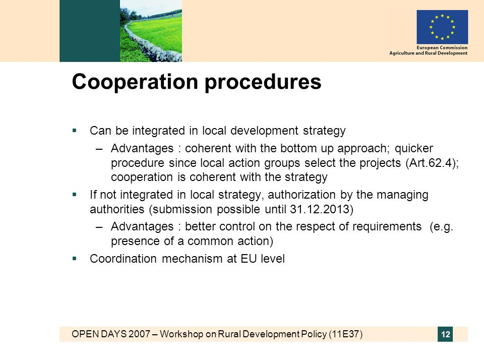 OPEN DAYS 2007 – Workshop on Rural Development Policy (11E37) 12 Cooperation procedures Can be integrated in local development strategy –Advantages : coherent with the bottom up approach; quicker procedure since local action groups select the projects (Art.62.4); cooperation is coherent with the strategy If not integrated in local strategy, authorization by the managing authorities (submission possible until ) –Advantages : better control on the respect of requirements (e.g.