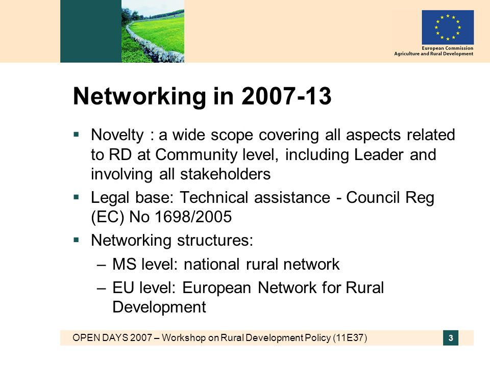 OPEN DAYS 2007 – Workshop on Rural Development Policy (11E37) 3 Networking in Novelty : a wide scope covering all aspects related to RD at Community level, including Leader and involving all stakeholders Legal base: Technical assistance - Council Reg (EC) No 1698/2005 Networking structures: –MS level: national rural network –EU level: European Network for Rural Development